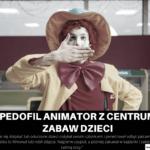 Pedofil animator z Centrum Zabaw