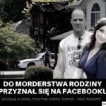 Do morderstwa rodziny przyzna się na FB