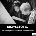 Krzysztof S. - naczelny pedofil polskiego show-biznesu?